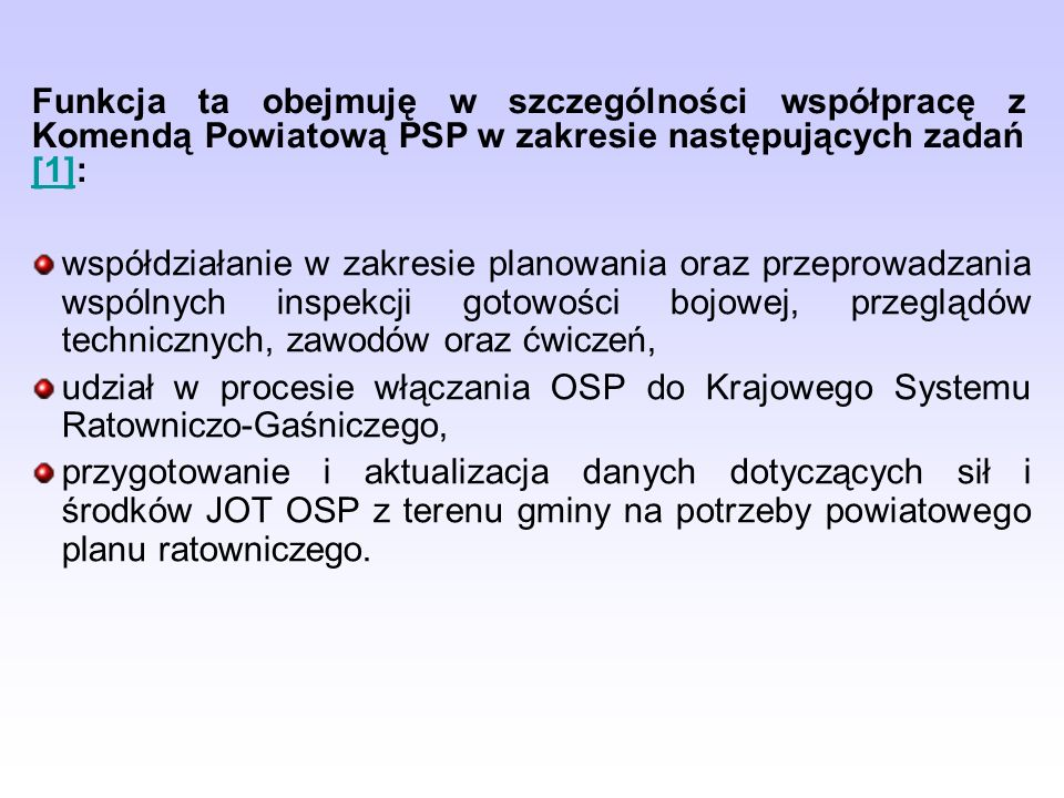 współdziałanie w zakresie planowania oraz przeprowadzania wspólnych inspekcji gotowości bojowej, przeglądów technicznych, zawodów oraz ćwiczeń, udział w procesie włączania OSP do Krajowego Systemu Ratowniczo-Gaśniczego, przygotowanie i aktualizacja danych dotyczących sił i środków JOT OSP z terenu gminy na potrzeby powiatowego planu ratowniczego.
