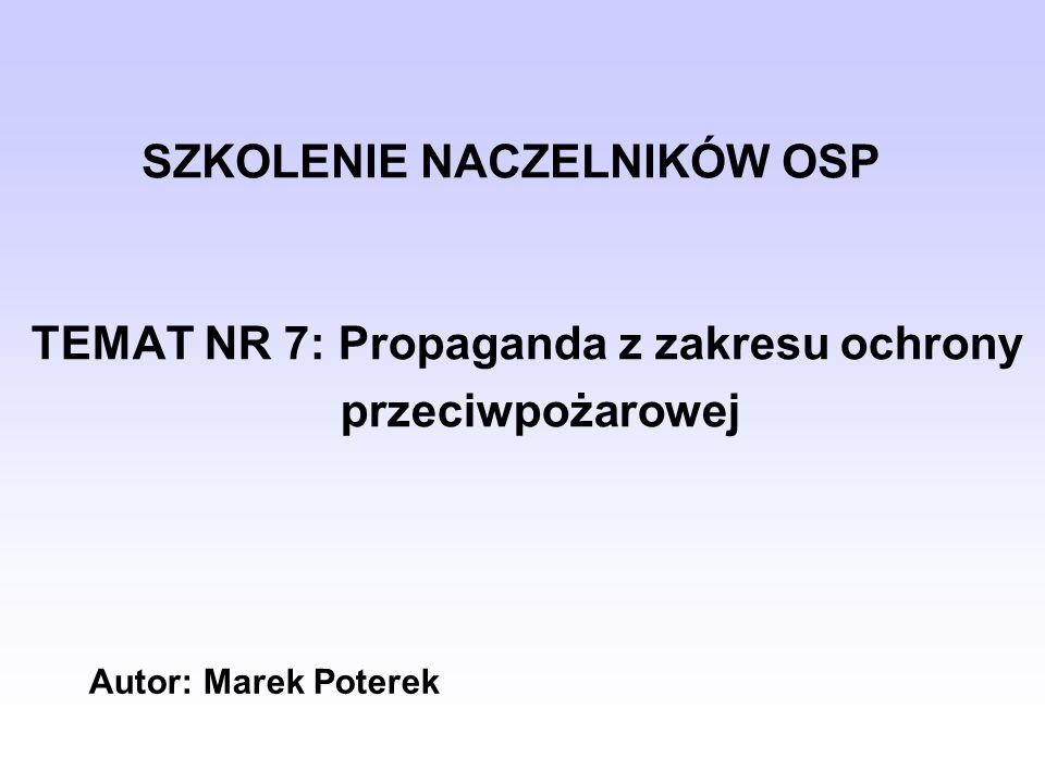 TEMAT NR 7: Propaganda z zakresu ochrony przeciwpożarowej SZKOLENIE NACZELNIKÓW OSP Autor: Marek Poterek