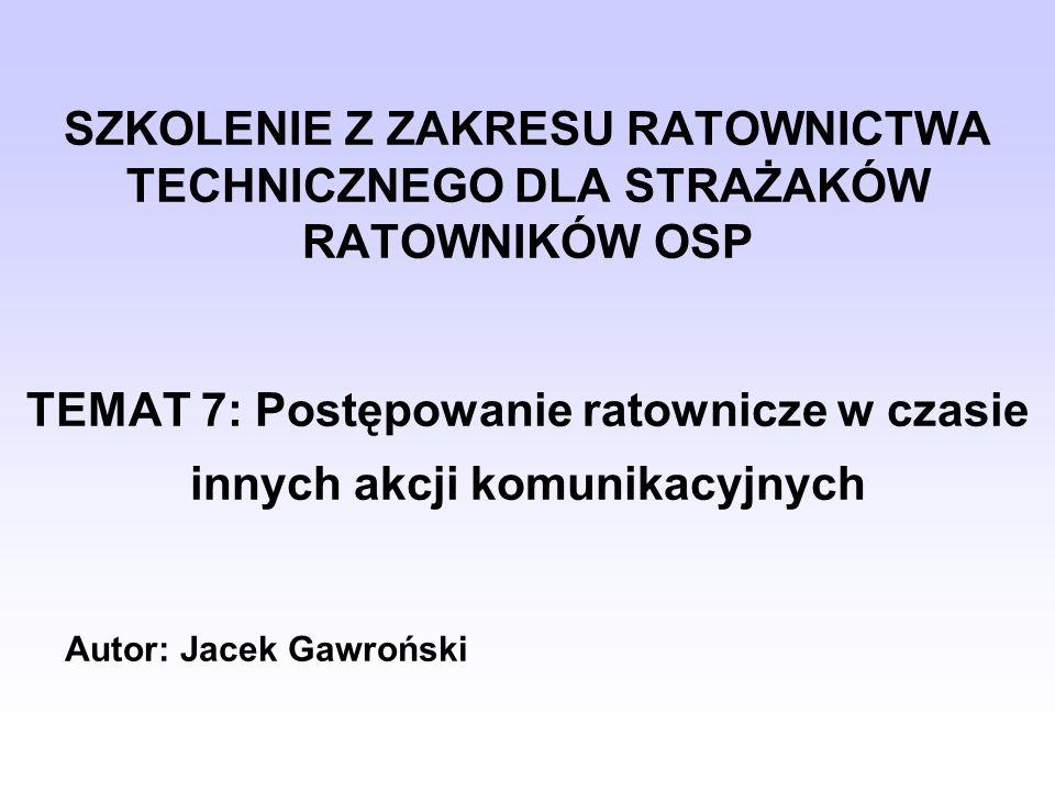 SZKOLENIE Z ZAKRESU RATOWNICTWA TECHNICZNEGO DLA STRAŻAKÓW RATOWNIKÓW OSP TEMAT 7: Postępowanie ratownicze w czasie innych akcji komunikacyjnych Autor