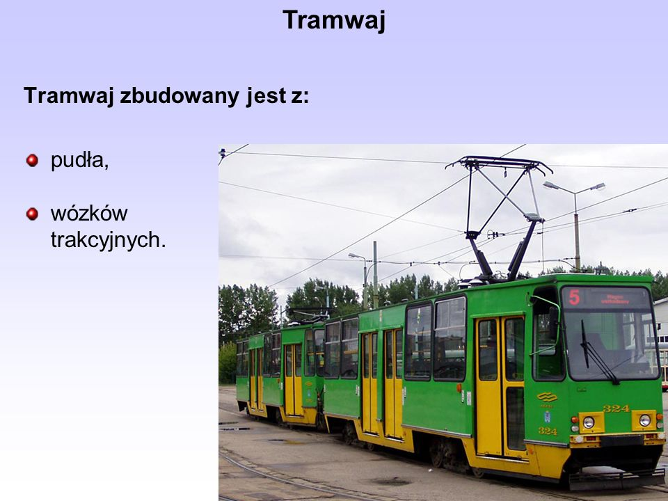 Tramwaj zbudowany jest z: pudła, wózków trakcyjnych. Tramwaj
