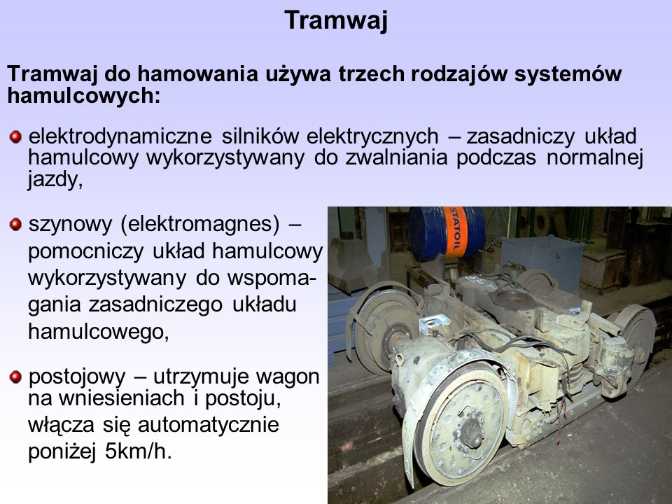Tramwaj do hamowania używa trzech rodzajów systemów hamulcowych: elektrodynamiczne silników elektrycznych – zasadniczy układ hamulcowy wykorzystywany