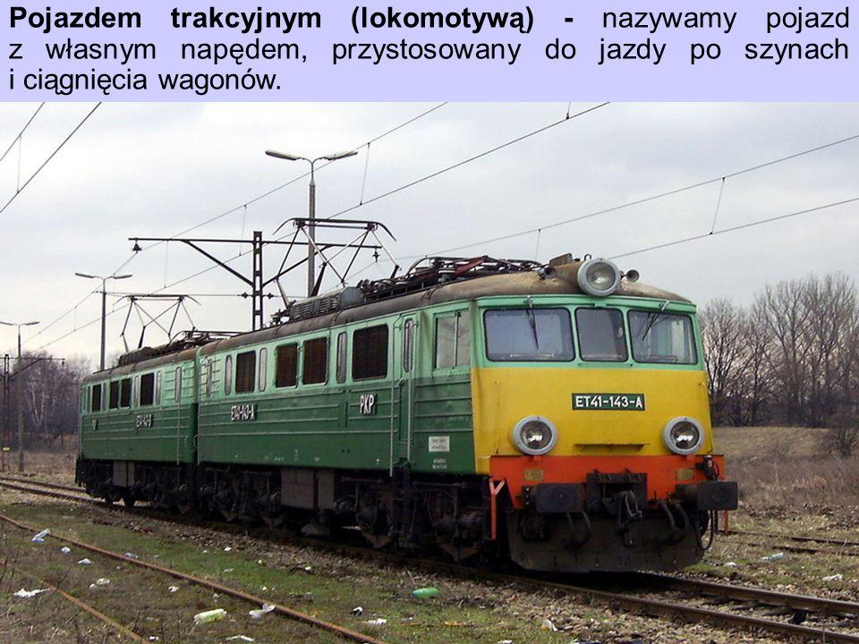 Pojazdem trakcyjnym (lokomotywą) - nazywamy pojazd z własnym napędem, przystosowany do jazdy po szynach i ciągnięcia wagonów.