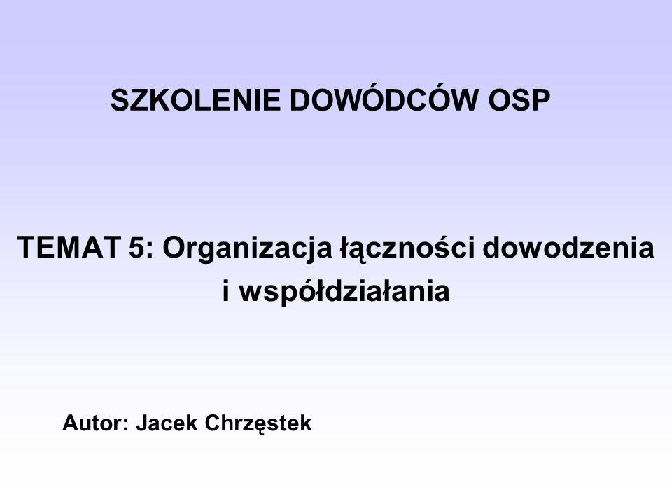 SZKOLENIE DOWÓDCÓW OSP TEMAT 5: Organizacja łączności dowodzenia i współdziałania Autor: Jacek Chrzęstek