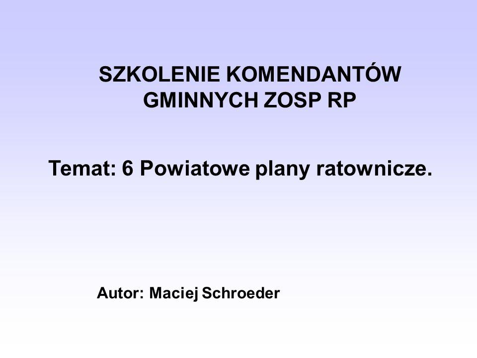 SZKOLENIE KOMENDANTÓW GMINNYCH ZOSP RP Temat: 6 Powiatowe plany ratownicze. Autor: Maciej Schroeder