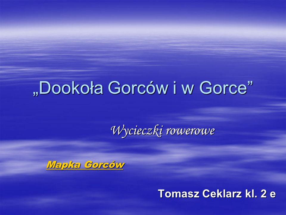Dookoła Gorców i w Gorce Wycieczki rowerowe Mapka Gorców Mapka Gorców Tomasz Ceklarz kl. 2 e Tomasz Ceklarz kl. 2 e