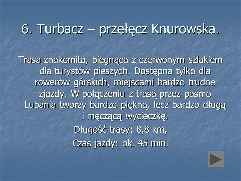6. Turbacz – przełęcz Knurowska. Trasa znakomita, biegnąca z czerwonym szlakiem dla turystów pieszych. Dostępna tylko dla rowerów górskich, miejscami