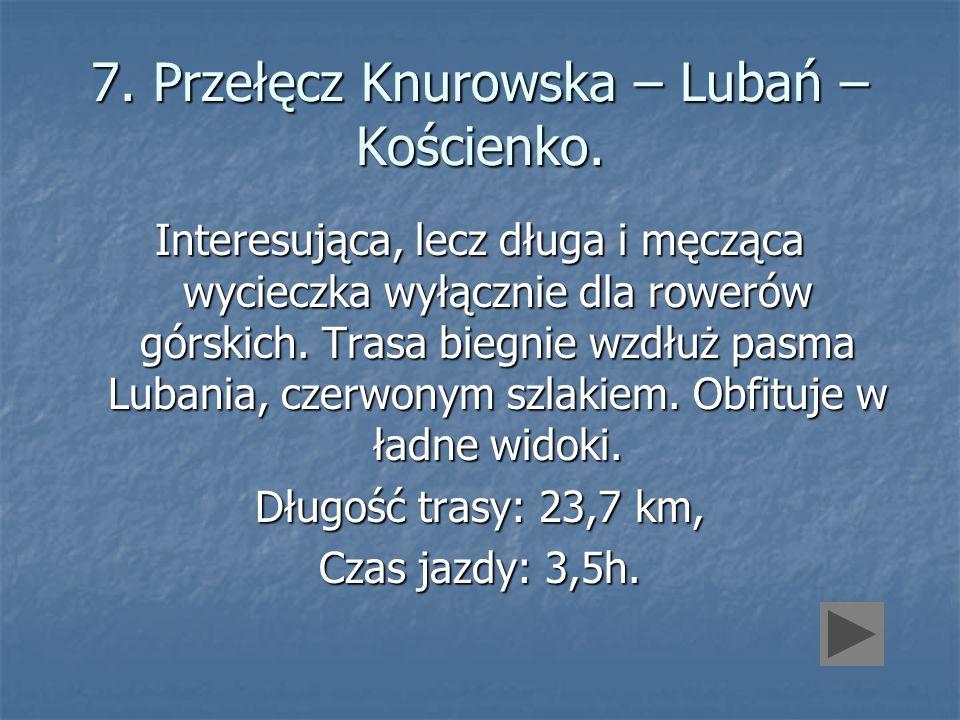 7. Przełęcz Knurowska – Lubań – Kościenko. Interesująca, lecz długa i męcząca wycieczka wyłącznie dla rowerów górskich. Trasa biegnie wzdłuż pasma Lub