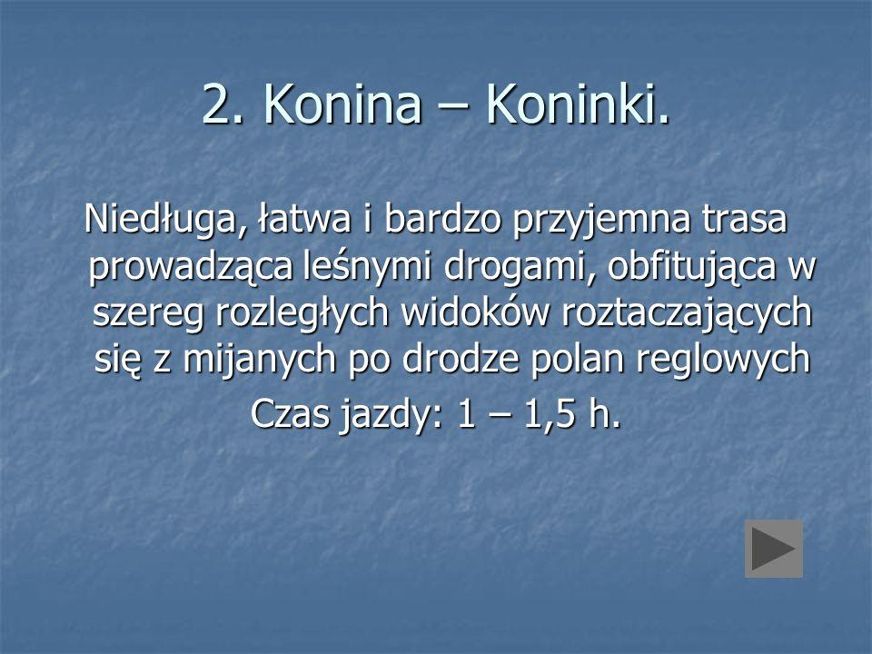 2. Konina – Koninki. Niedługa, łatwa i bardzo przyjemna trasa prowadząca leśnymi drogami, obfitująca w szereg rozległych widoków roztaczających się z