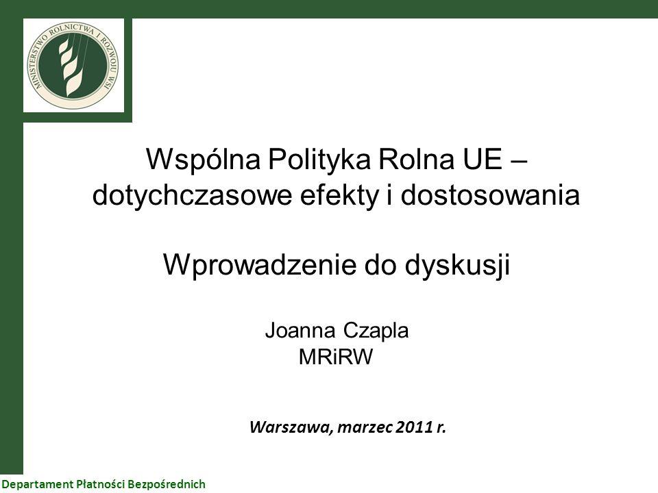 1 Wspólna Polityka Rolna UE – dotychczasowe efekty i dostosowania Wprowadzenie do dyskusji Joanna Czapla MRiRW Warszawa, marzec 2011 r. Departament Pł