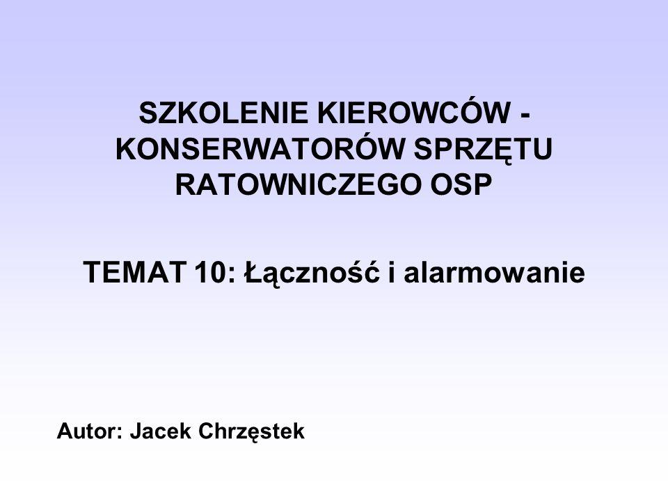 SZKOLENIE KIEROWCÓW - KONSERWATORÓW SPRZĘTU RATOWNICZEGO OSP TEMAT 10: Łączność i alarmowanie Autor: Jacek Chrzęstek