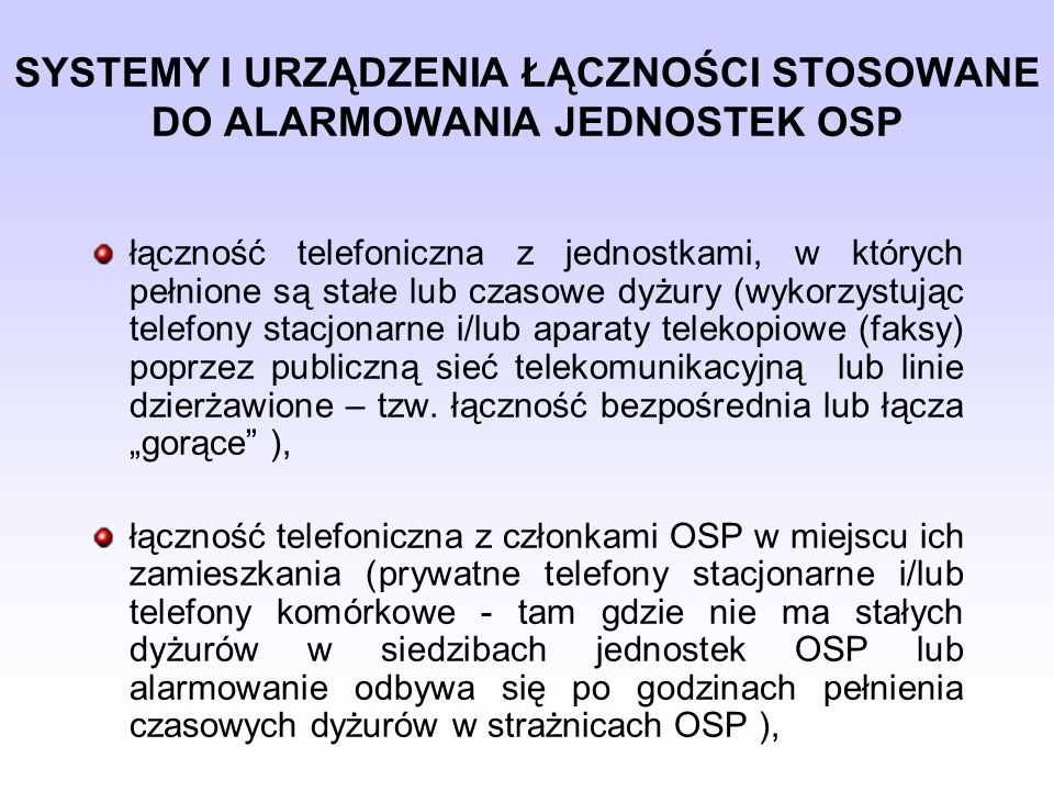 SYSTEMY I URZĄDZENIA ŁĄCZNOŚCI STOSOWANE DO ALARMOWANIA JEDNOSTEK OSP łączność radiotelefoniczna (na przyznanym kanale pracy) w czasie prowadzenia przez jednostkę OSP nasłuchu radiowego, systemy uruchamiające syreny alarmowe w siedzibie OSP – lokalnie lub zdalnie (drogą radiową), radiowe systemy przywoławcze, terminale GSM współpracujące z systemami selektywnego wywołania, poczta e-mail.