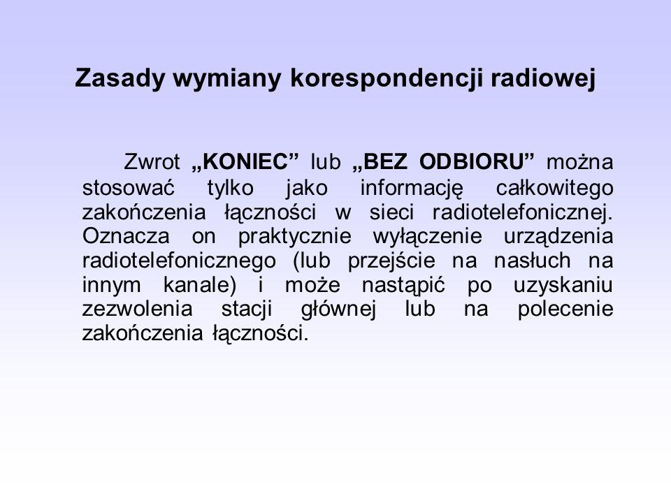 Zasady wymiany korespondencji radiowej Zwrot KONIEC lub BEZ ODBIORU można stosować tylko jako informację całkowitego zakończenia łączności w sieci rad
