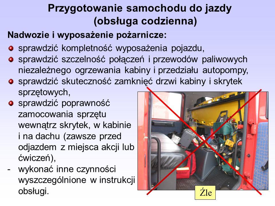 Przygotowanie samochodu do jazdy (obsługa codzienna) Nadwozie i wyposażenie pożarnicze: sprawdzić kompletność wyposażenia pojazdu, sprawdzić szczelnoś