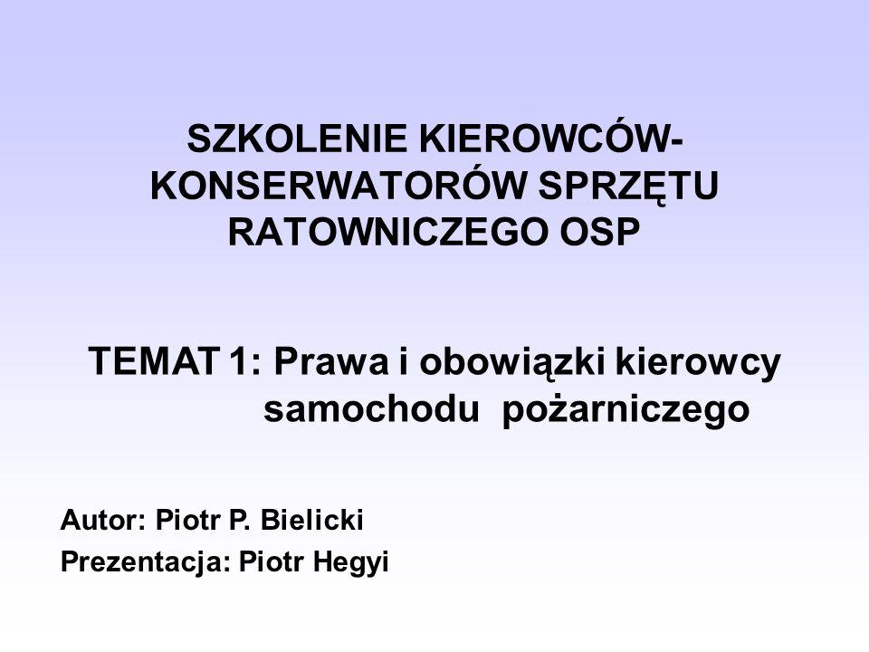 SZKOLENIE KIEROWCÓW- KONSERWATORÓW SPRZĘTU RATOWNICZEGO OSP TEMAT 1: Prawa i obowiązki kierowcy samochodu pożarniczego Autor: Piotr P. Bielicki Prezen