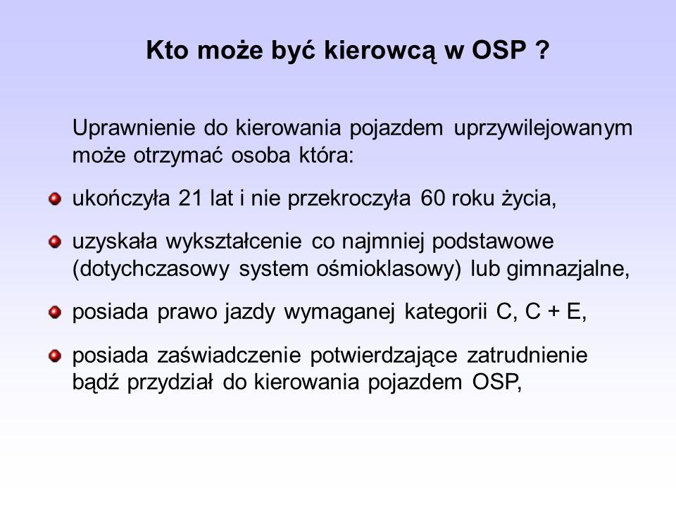 Kto może być kierowcą w OSP ? Uprawnienie do kierowania pojazdem uprzywilejowanym może otrzymać osoba która: ukończyła 21 lat i nie przekroczyła 60 ro