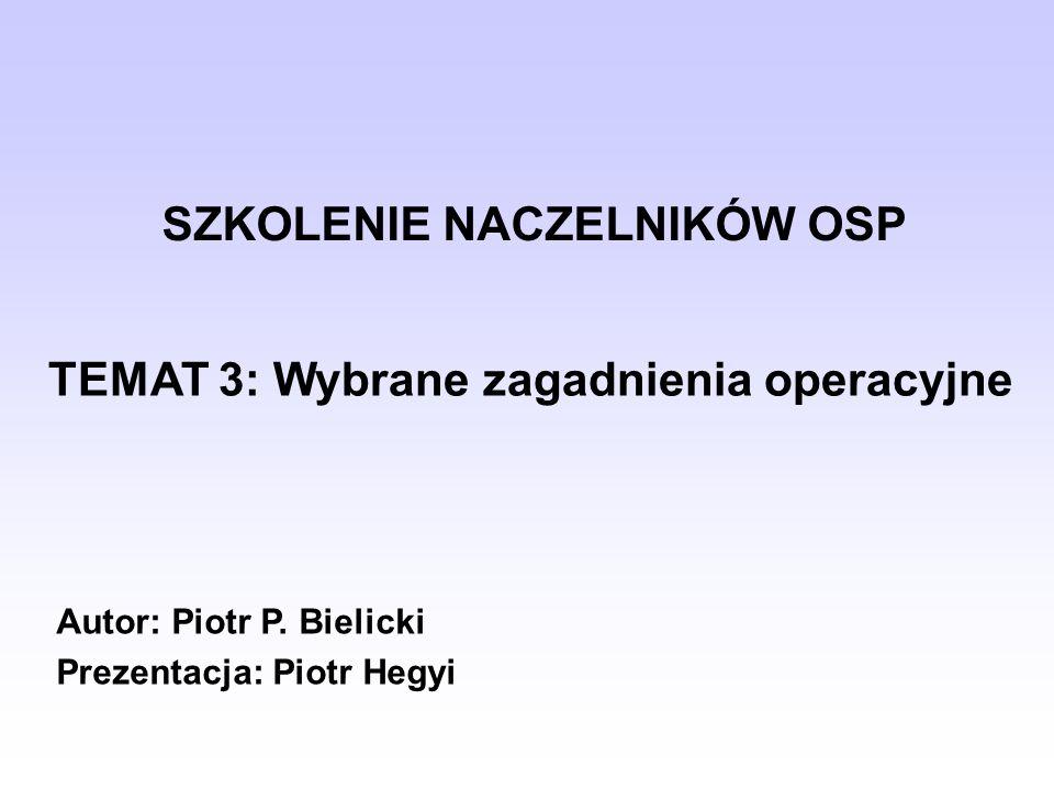 SZKOLENIE NACZELNIKÓW OSP Autor: Piotr P. Bielicki Prezentacja: Piotr Hegyi TEMAT 3: Wybrane zagadnienia operacyjne