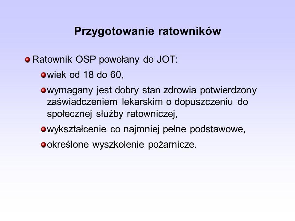 Przygotowanie ratowników Ratownik OSP powołany do JOT: wiek od 18 do 60, wymagany jest dobry stan zdrowia potwierdzony zaświadczeniem lekarskim o dopuszczeniu do społecznej służby ratowniczej, wykształcenie co najmniej pełne podstawowe, określone wyszkolenie pożarnicze.