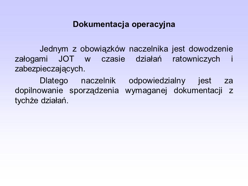 Dokumentacja operacyjna Jednym z obowiązków naczelnika jest dowodzenie załogami JOT w czasie działań ratowniczych i zabezpieczających. Dlatego naczeln