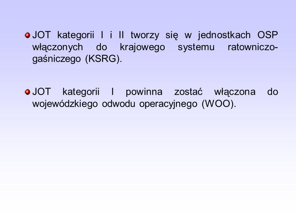 JOT kategorii I i II tworzy się w jednostkach OSP włączonych do krajowego systemu ratowniczo- gaśniczego (KSRG). JOT kategorii I powinna zostać włączo