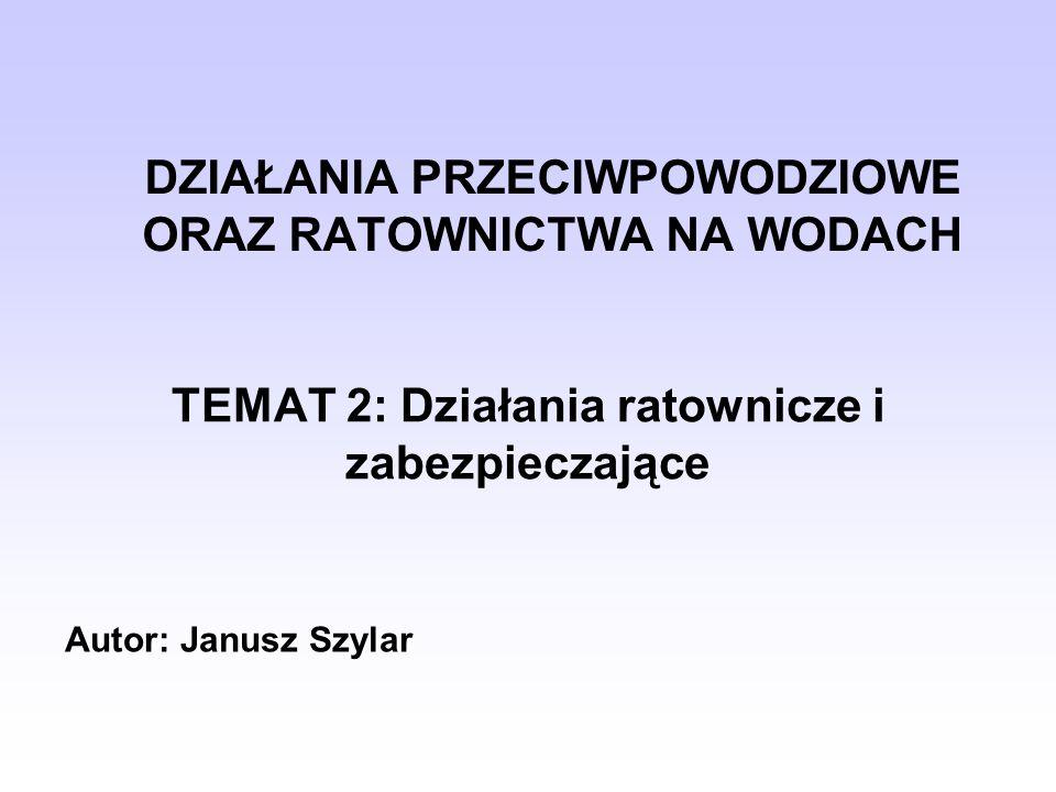 DZIAŁANIA PRZECIWPOWODZIOWE ORAZ RATOWNICTWA NA WODACH TEMAT 2: Działania ratownicze i zabezpieczające Autor: Janusz Szylar