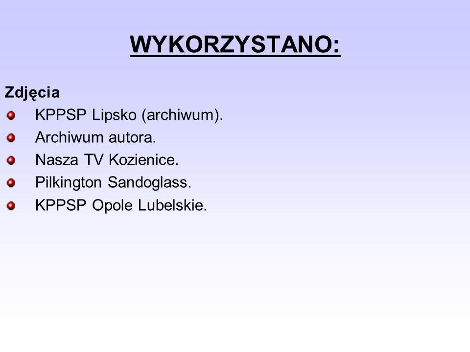 WYKORZYSTANO: Zdjęcia KPPSP Lipsko (archiwum). Archiwum autora. Nasza TV Kozienice. Pilkington Sandoglass. KPPSP Opole Lubelskie.