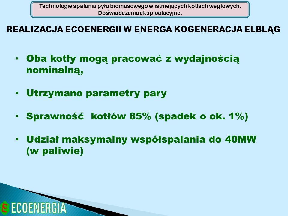 REALIZACJA ECOENERGII W ENERGA KOGENERACJA ELBLĄG Technologie spalania pyłu biomasowego w istniejących kotłach węglowych. Doświadczenia eksploatacyjne