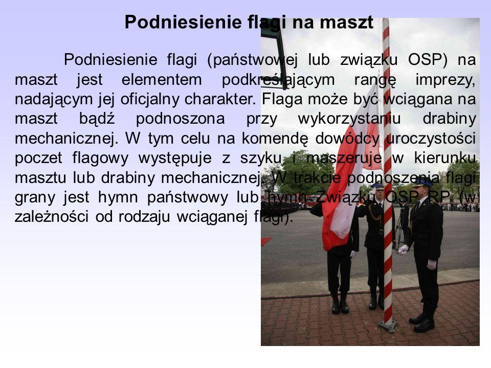 Podniesienie flagi na maszt Podniesienie flagi (państwowej lub związku OSP) na maszt jest elementem podkreślającym rangę imprezy, nadającym jej oficja