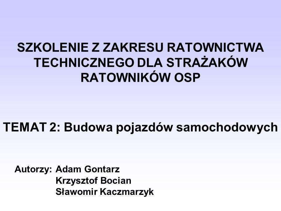 SZKOLENIE Z ZAKRESU RATOWNICTWA TECHNICZNEGO DLA STRAŻAKÓW RATOWNIKÓW OSP TEMAT 2: Budowa pojazdów samochodowych Autorzy: Adam Gontarz Krzysztof Bocia