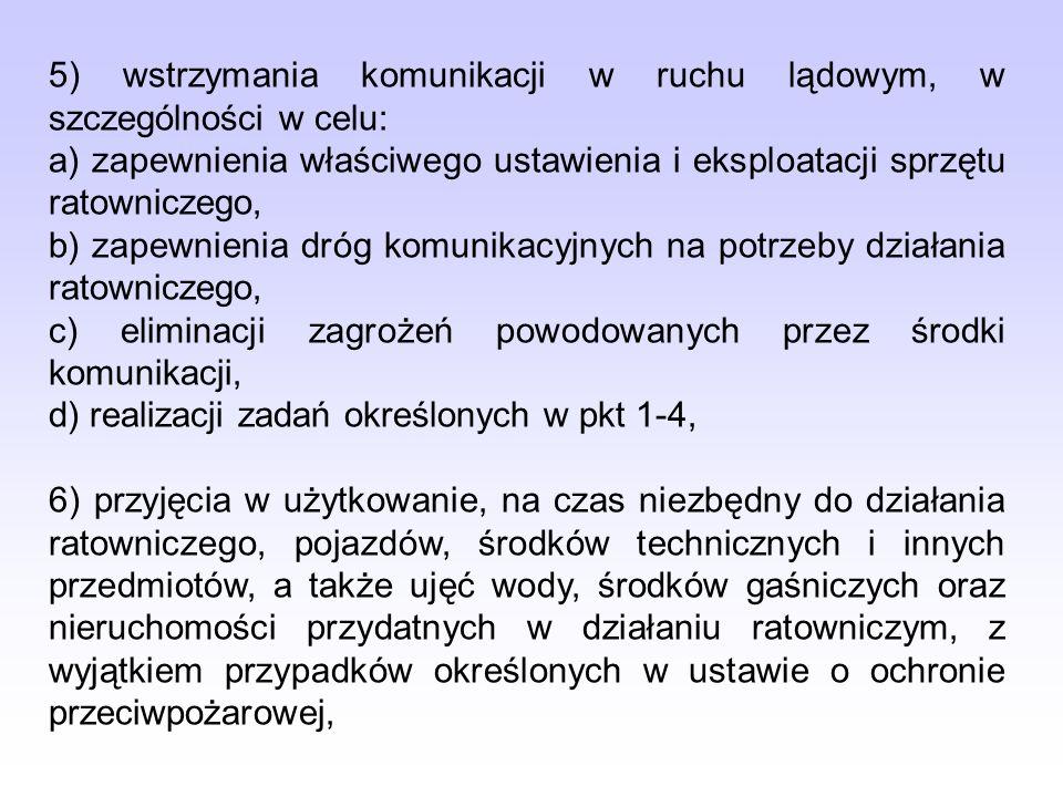 5) wstrzymania komunikacji w ruchu lądowym, w szczególności w celu: a) zapewnienia właściwego ustawienia i eksploatacji sprzętu ratowniczego, b) zapew