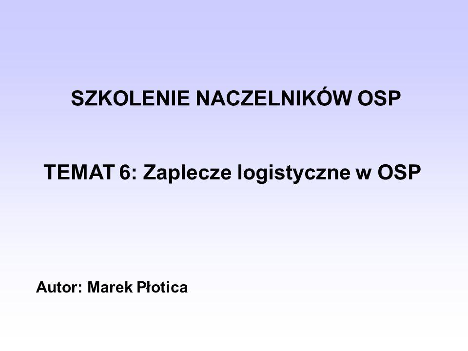 SZKOLENIE NACZELNIKÓW OSP TEMAT 6: Zaplecze logistyczne w OSP Autor: Marek Płotica
