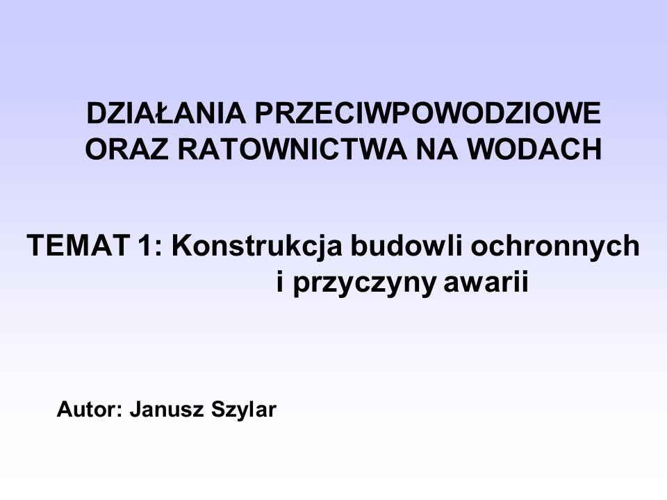 DZIAŁANIA PRZECIWPOWODZIOWE ORAZ RATOWNICTWA NA WODACH TEMAT 1: Konstrukcja budowli ochronnych i przyczyny awarii Autor: Janusz Szylar