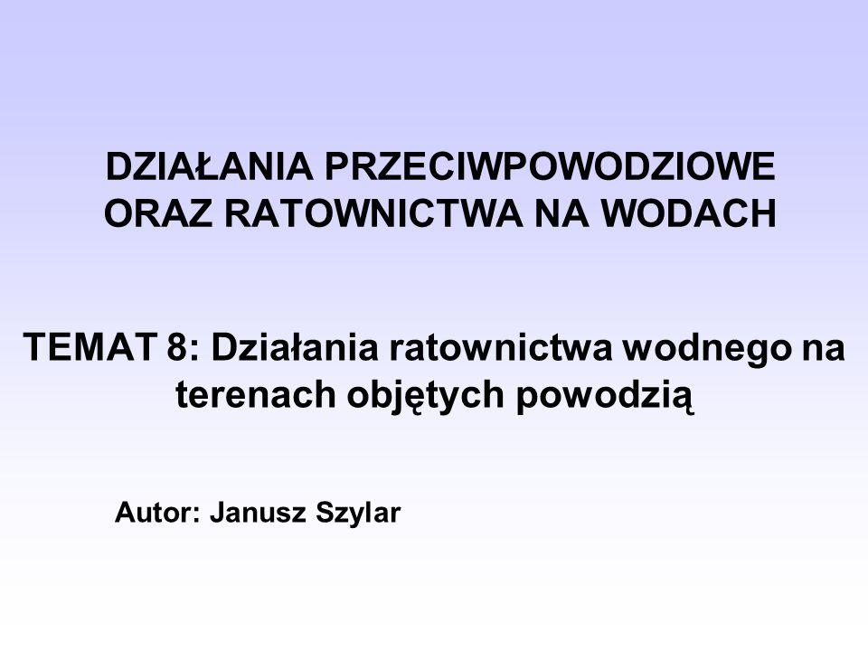 DZIAŁANIA PRZECIWPOWODZIOWE ORAZ RATOWNICTWA NA WODACH TEMAT 8: Działania ratownictwa wodnego na terenach objętych powodzią Autor: Janusz Szylar