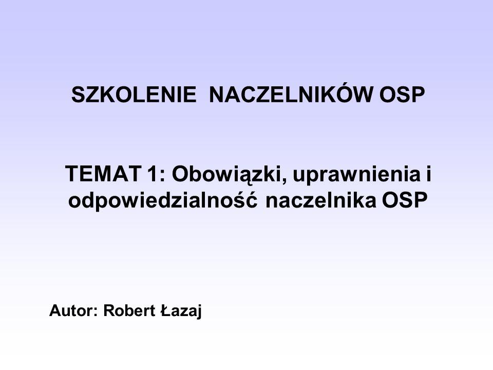 SZKOLENIE NACZELNIKÓW OSP TEMAT 1: Obowiązki, uprawnienia i odpowiedzialność naczelnika OSP Autor: Robert Łazaj