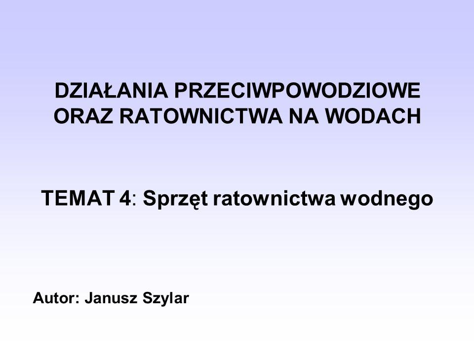 DZIAŁANIA PRZECIWPOWODZIOWE ORAZ RATOWNICTWA NA WODACH TEMAT 4: Sprzęt ratownictwa wodnego Autor: Janusz Szylar