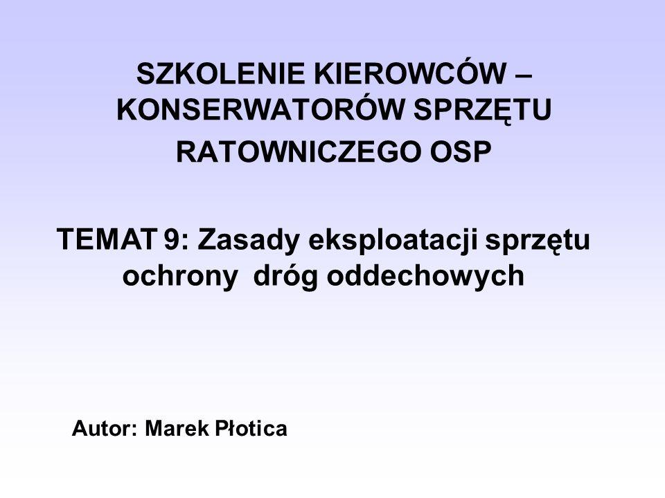 SZKOLENIE KIEROWCÓW – KONSERWATORÓW SPRZĘTU RATOWNICZEGO OSP TEMAT 9: Zasady eksploatacji sprzętu ochrony dróg oddechowych Autor: Marek Płotica