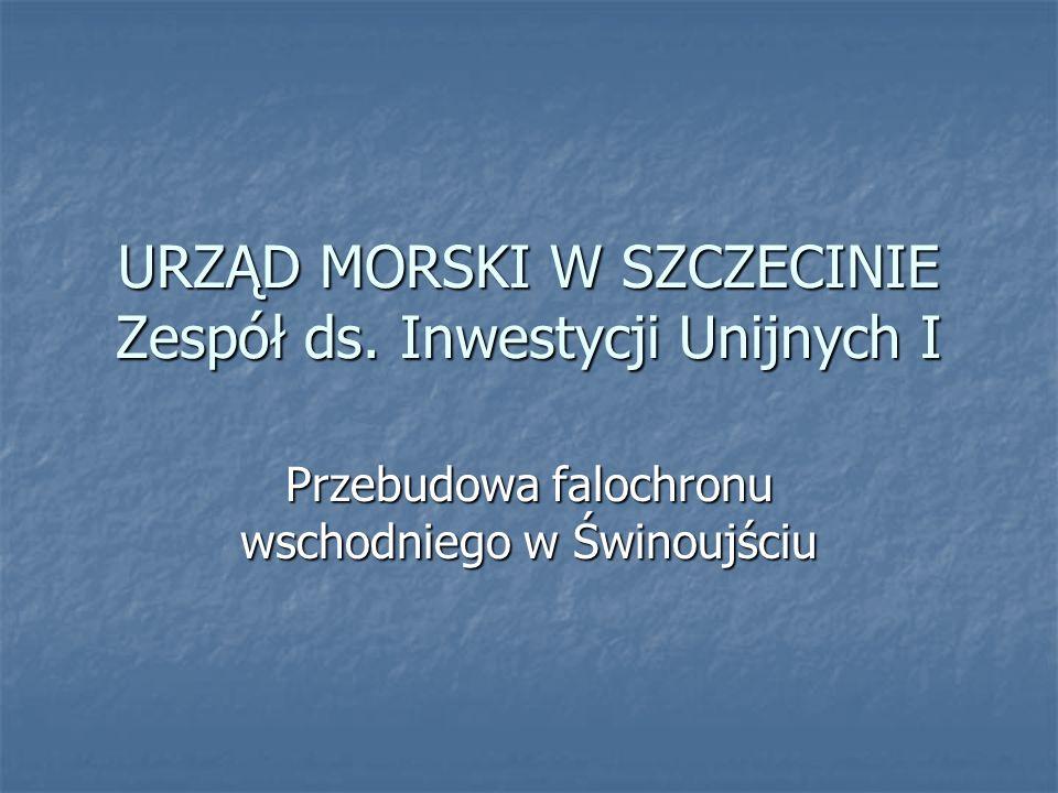 URZĄD MORSKI W SZCZECINIE Zespół ds. Inwestycji Unijnych I Przebudowa falochronu wschodniego w Świnoujściu