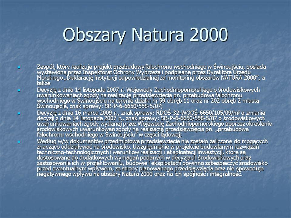 Obszary Natura 2000 Zespół, który realizuje projekt przebudowy falochronu wschodniego w Świnoujściu, posiada wystawioną przez Inspektorat Ochrony Wybrzeża i podpisaną przez Dyrektora Urzędu Morskiego Deklarację instytucji odpowiedzialnej za monitoring obszarów NATURA 2000, a także Zespół, który realizuje projekt przebudowy falochronu wschodniego w Świnoujściu, posiada wystawioną przez Inspektorat Ochrony Wybrzeża i podpisaną przez Dyrektora Urzędu Morskiego Deklarację instytucji odpowiedzialnej za monitoring obszarów NATURA 2000, a także Decyzję z dnia 14 listopada 2007 r.