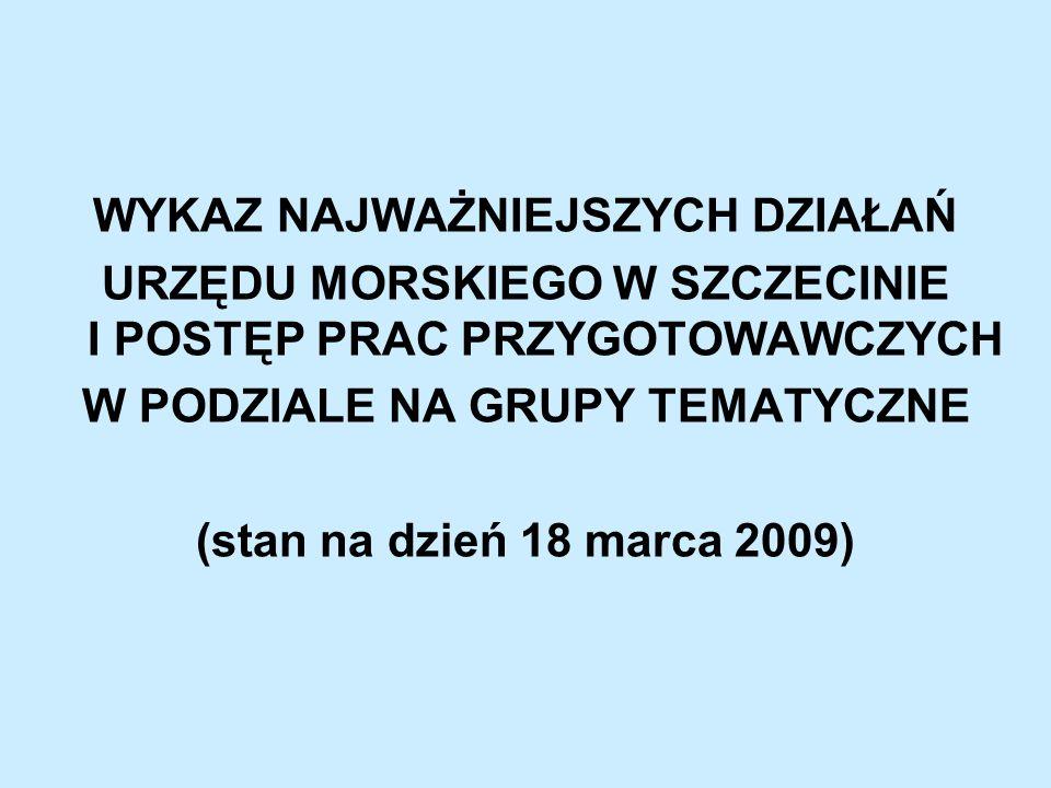 WYKAZ NAJWAŻNIEJSZYCH DZIAŁAŃ URZĘDU MORSKIEGO W SZCZECINIE I POSTĘP PRAC PRZYGOTOWAWCZYCH W PODZIALE NA GRUPY TEMATYCZNE (stan na dzień 18 marca 2009