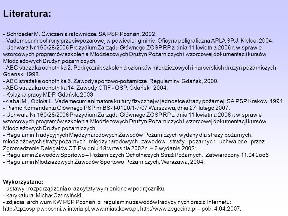 Literatura: - Schroeder M. Ćwiczenia ratownicze. SA PSP Poznań, 2002. - Vademecum ochrony przeciwpożarowej w powiecie i gminie. Oficyna poligraficzna