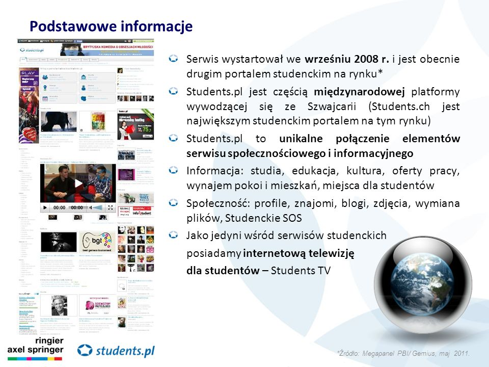 Podstawowe informacje Serwis wystartował we wrześniu 2008 r. i jest obecnie drugim portalem studenckim na rynku* Students.pl jest częścią międzynarodo