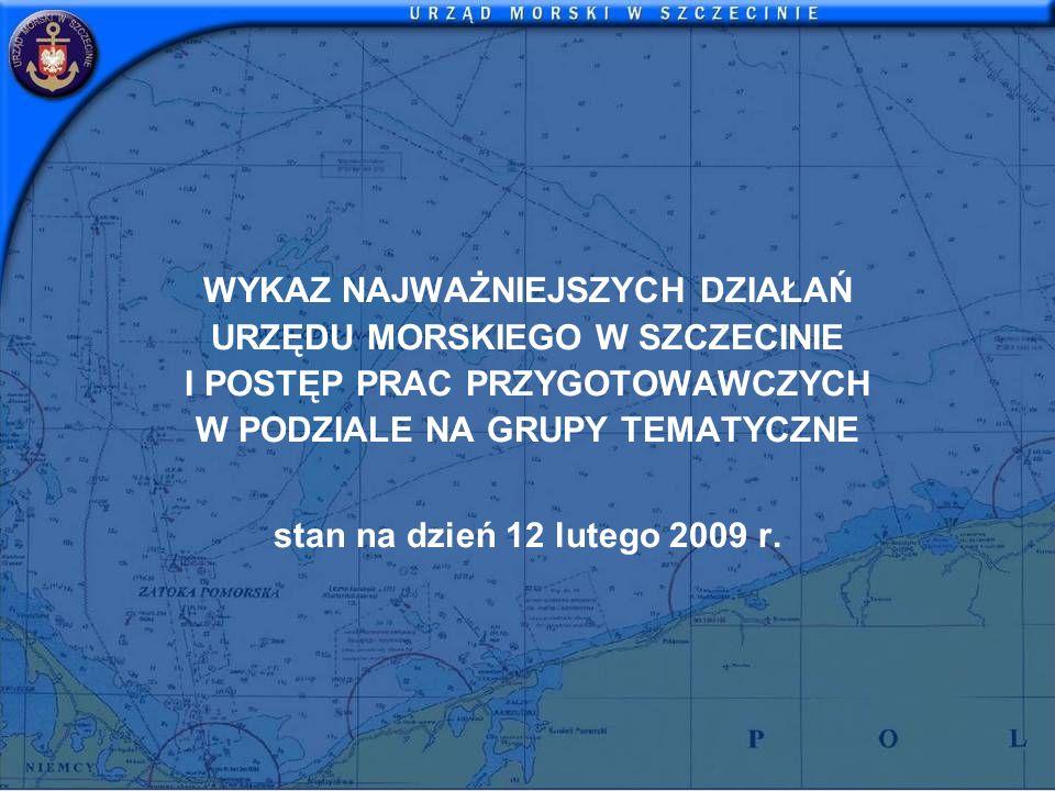 WYKAZ NAJWAŻNIEJSZYCH DZIAŁAŃ URZĘDU MORSKIEGO W SZCZECINIE I POSTĘP PRAC PRZYGOTOWAWCZYCH W PODZIALE NA GRUPY TEMATYCZNE stan na dzień 12 lutego 2009