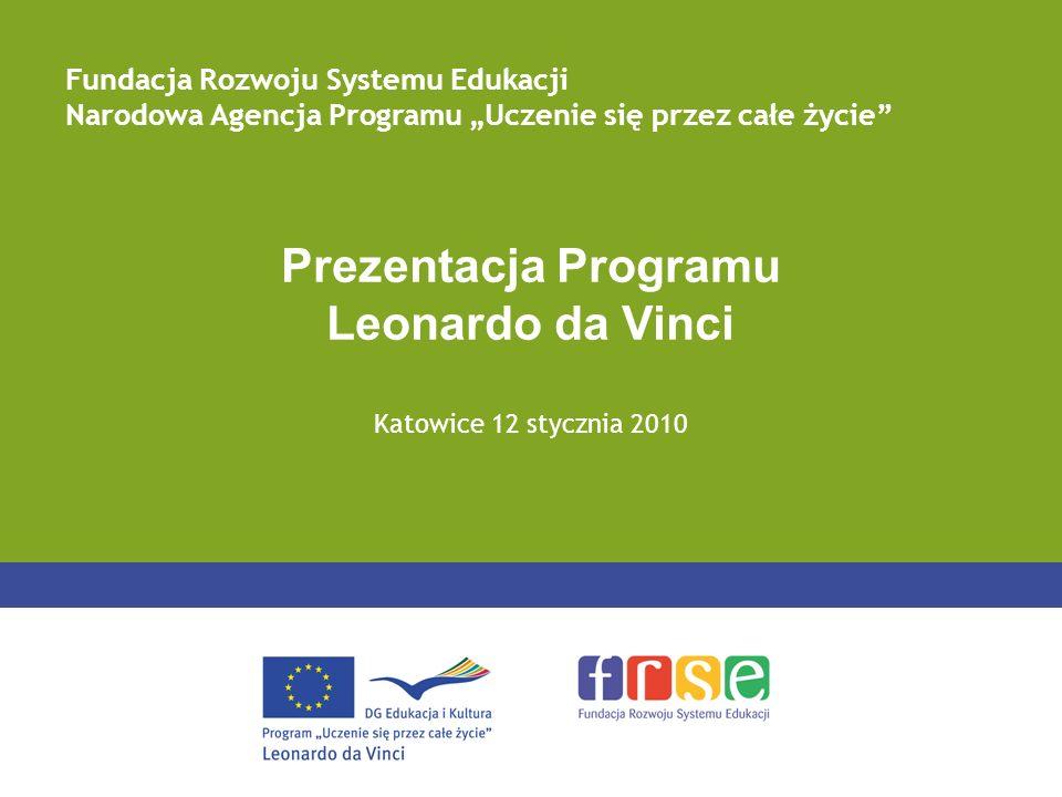 Prezentacja Programu Leonardo da Vinci Katowice 12 stycznia 2010 Fundacja Rozwoju Systemu Edukacji Narodowa Agencja Programu Uczenie się przez całe ży