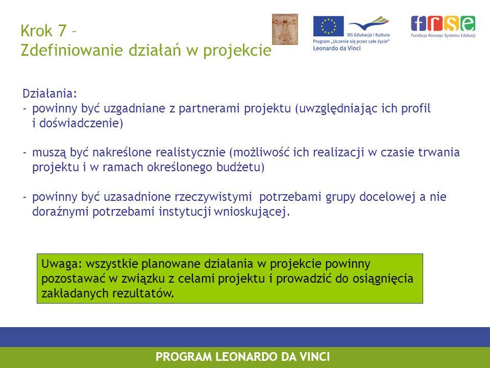 PROGRAM LEONARDO DA VINCI Krok 7 – Zdefiniowanie działań w projekcie Działania: -powinny być uzgadniane z partnerami projektu (uwzględniając ich profil i doświadczenie) -muszą być nakreślone realistycznie (możliwość ich realizacji w czasie trwania projektu i w ramach określonego budżetu) -powinny być uzasadnione rzeczywistymi potrzebami grupy docelowej a nie doraźnymi potrzebami instytucji wnioskującej.