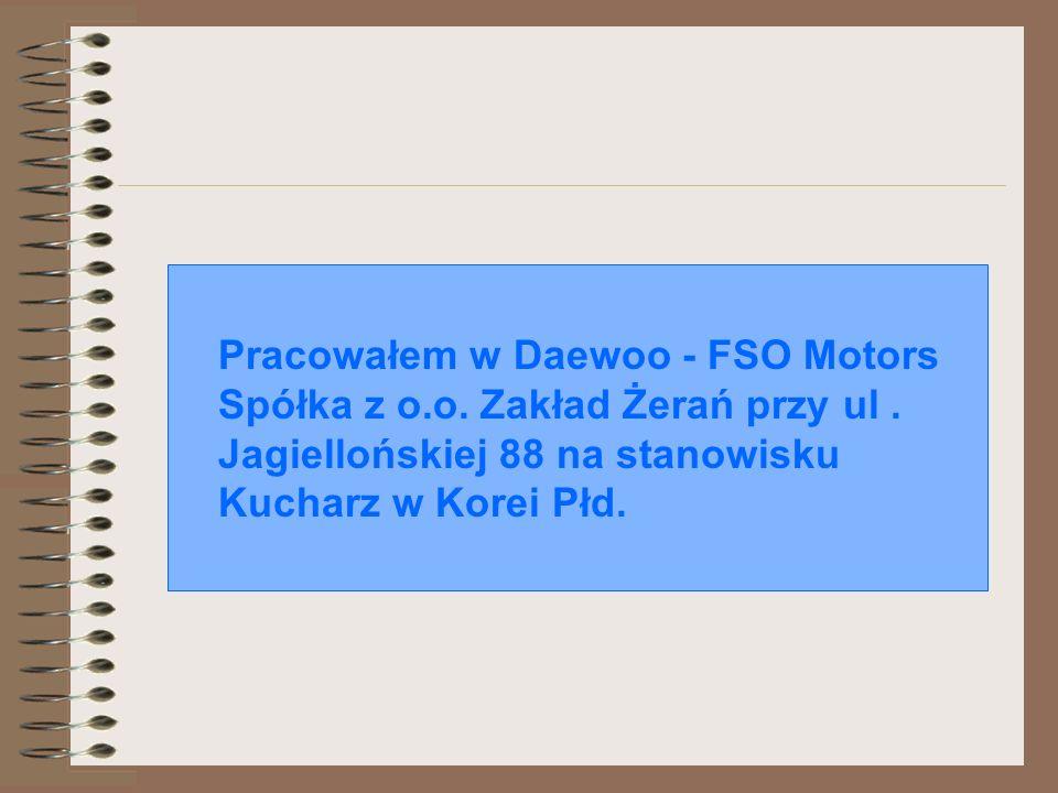 Pracowałem w Daewoo - FSO Motors Spółka z o.o. Zakład Żerań przy ul. Jagiellońskiej 88 na stanowisku Kucharz w Korei Płd.