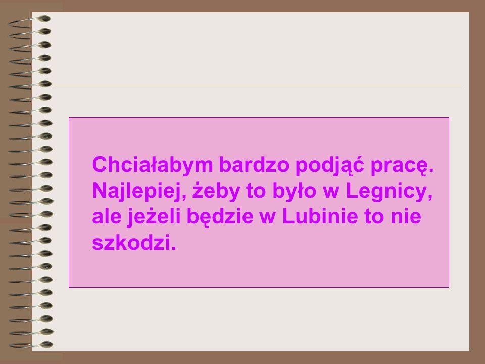 Chciałabym bardzo podjąć pracę. Najlepiej, żeby to było w Legnicy, ale jeżeli będzie w Lubinie to nie szkodzi.