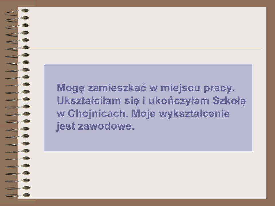 Mogę zamieszkać w miejscu pracy. Ukształciłam się i ukończyłam Szkołę w Chojnicach. Moje wykształcenie jest zawodowe.