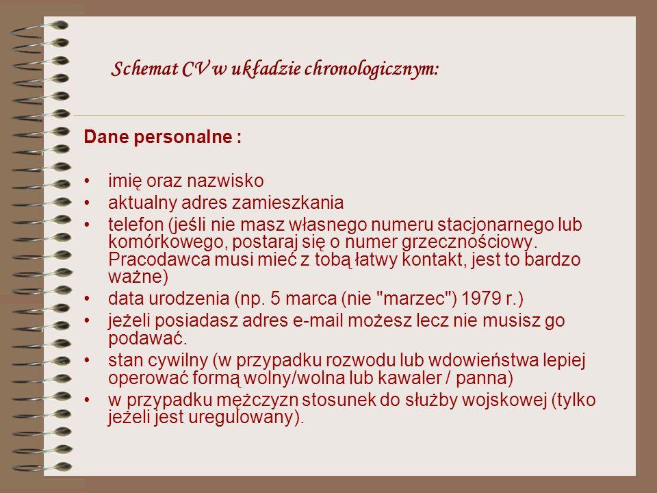 Schemat CV w układzie chronologicznym: Dane personalne : imię oraz nazwisko aktualny adres zamieszkania telefon (jeśli nie masz własnego numeru stacjo