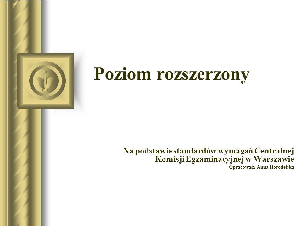 Poziom rozszerzony Na podstawie standardów wymagań Centralnej Komisji Egzaminacyjnej w Warszawie Opracowała Anna Horodelska