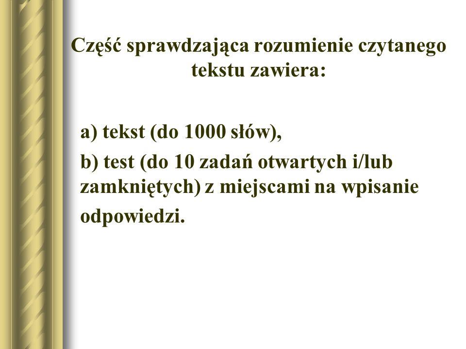 Część sprawdzająca rozumienie czytanego tekstu zawiera: a) tekst (do 1000 słów), b) test (do 10 zadań otwartych i/lub zamkniętych) z miejscami na wpisanie odpowiedzi.