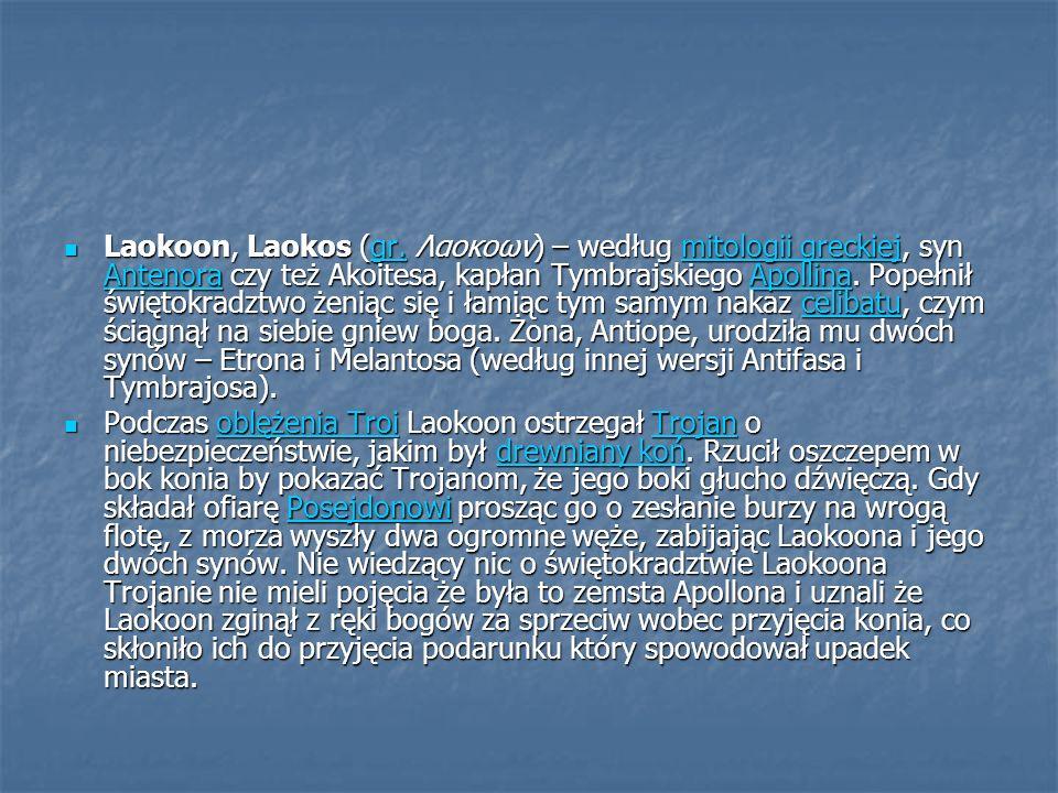 Laokoon, Laokos (gr. Λαοκοων) – według mitologii greckiej, syn Antenora czy też Akoitesa, kapłan Tymbrajskiego Apollina. Popełnił świętokradztwo żenią